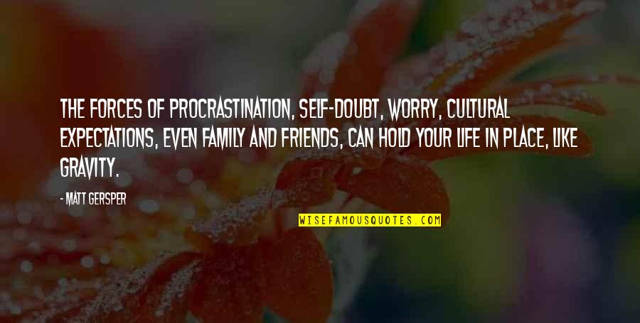 Family Vs Friends Quotes By Matt Gersper: The forces of procrastination, self-doubt, worry, cultural expectations,