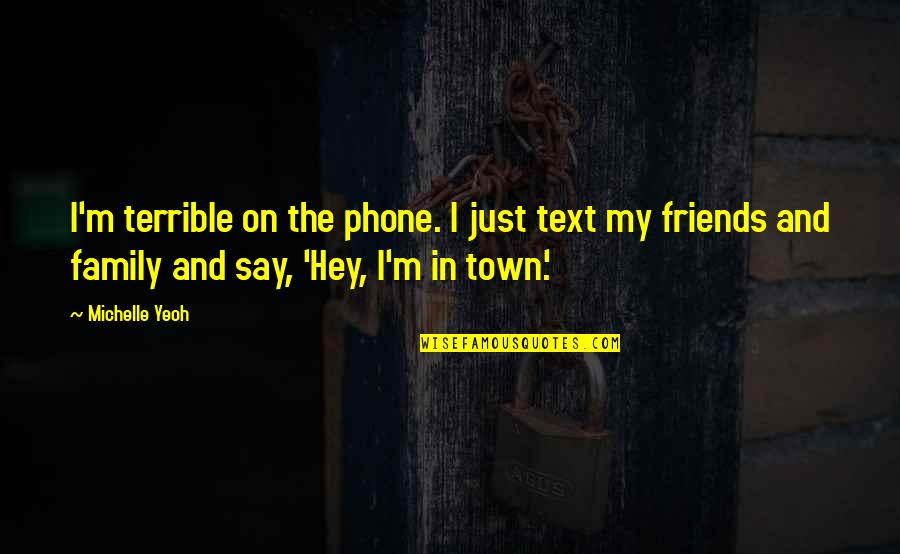 Family Vs Friends Quotes By Michelle Yeoh: I'm terrible on the phone. I just text