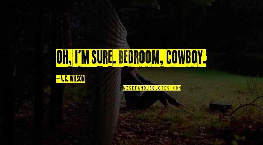 Family Watching Over You Quotes By A.C. Wilson: Oh, I'm sure. Bedroom, Cowboy.