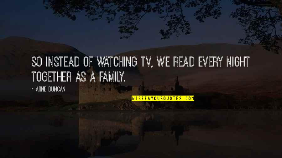 Family Watching Over You Quotes By Arne Duncan: So instead of watching TV, we read every