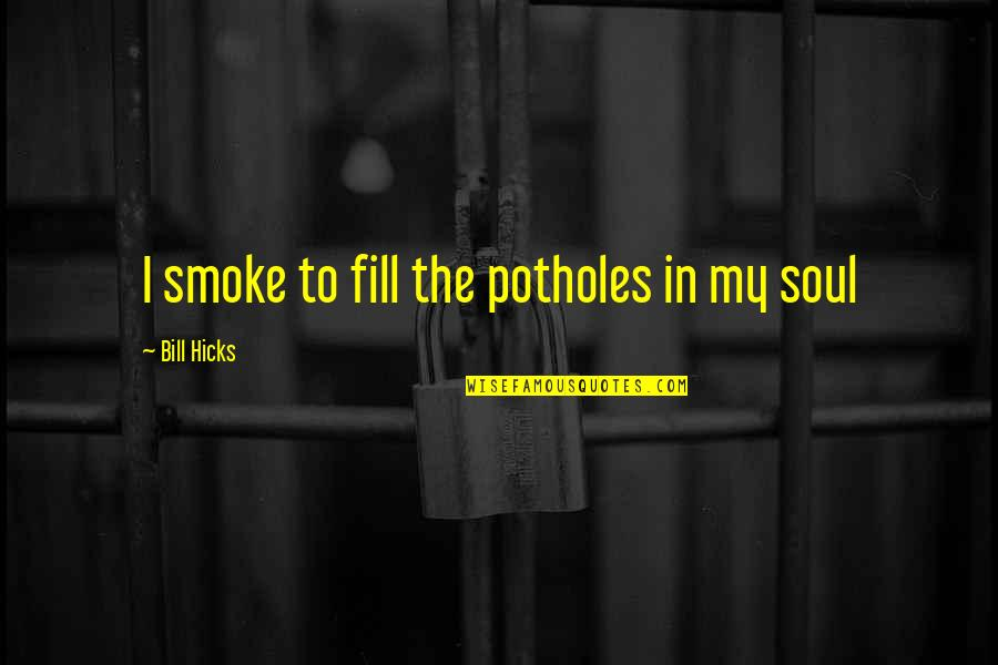 Family Watching Over You Quotes By Bill Hicks: I smoke to fill the potholes in my