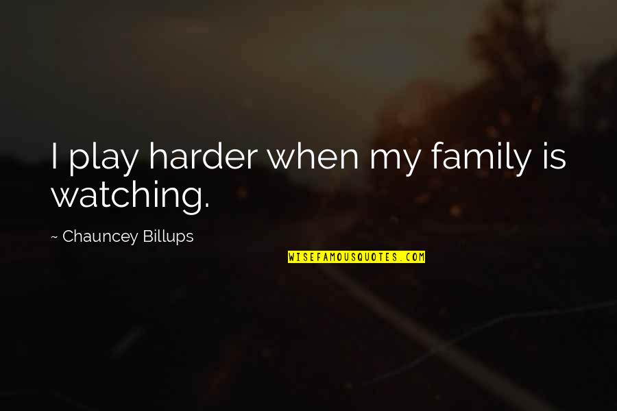 Family Watching Over You Quotes By Chauncey Billups: I play harder when my family is watching.