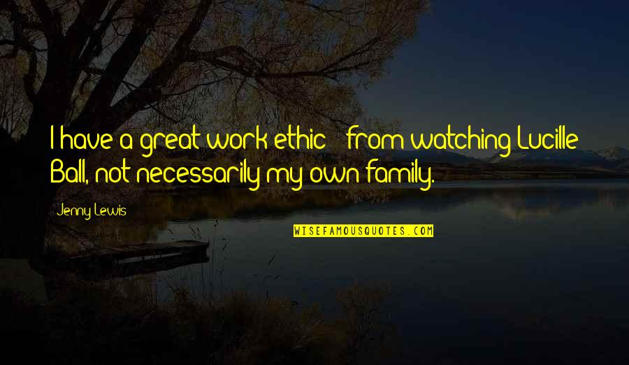 Family Watching Over You Quotes By Jenny Lewis: I have a great work ethic - from