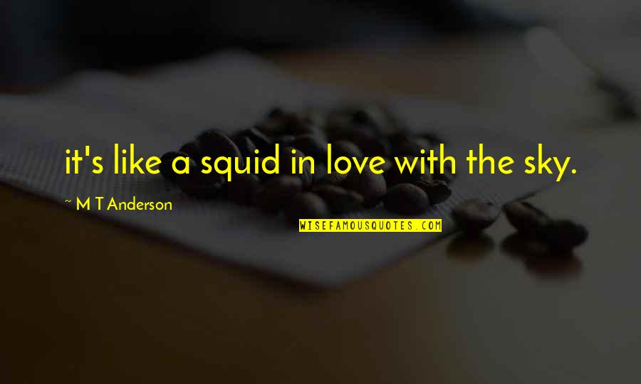 Family Watching Over You Quotes By M T Anderson: it's like a squid in love with the