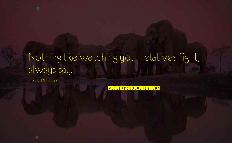 Family Watching Over You Quotes By Rick Riordan: Nothing like watching your relatives fight, I always