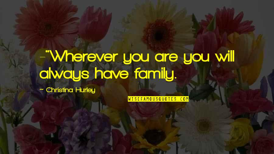 "Family Will Always Be There Quotes By Christina Hurley: -""Wherever you are you will always have family."