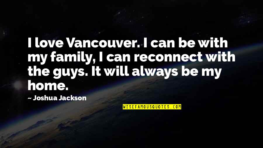 Family Will Always Be There Quotes By Joshua Jackson: I love Vancouver. I can be with my
