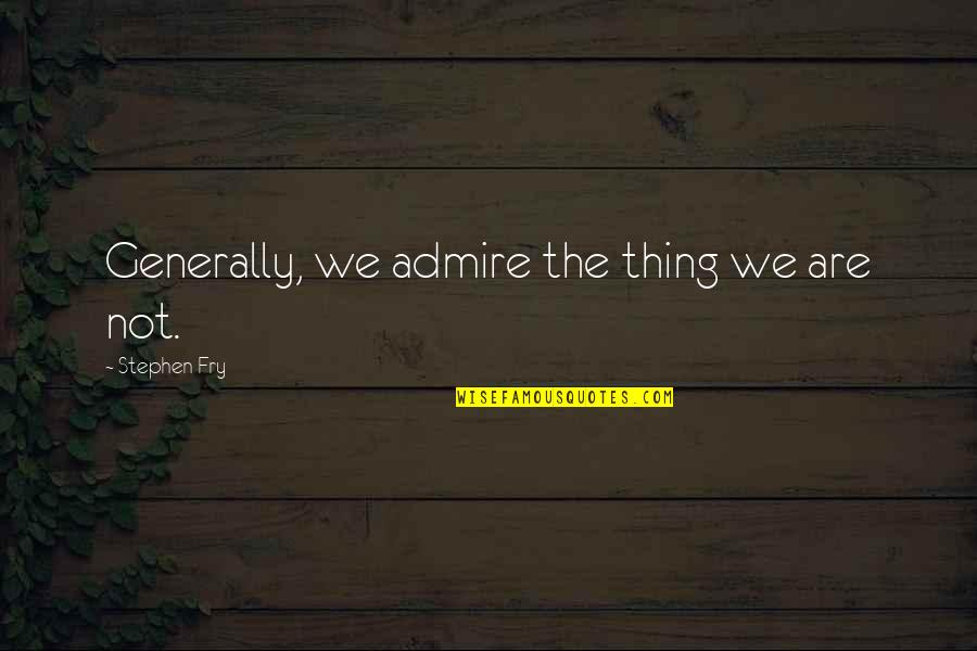 Famous Accounting Quotes By Stephen Fry: Generally, we admire the thing we are not.