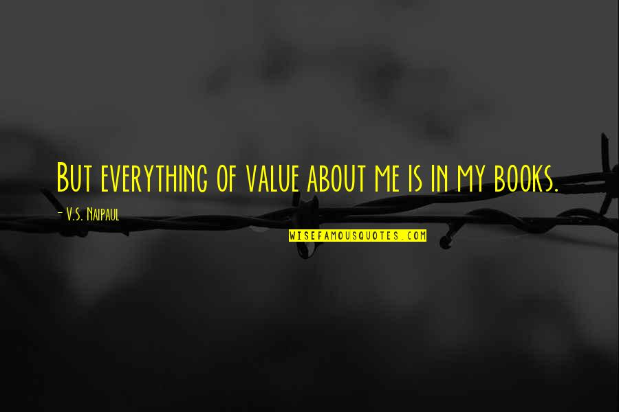 Famous Americanism Quotes By V.S. Naipaul: But everything of value about me is in