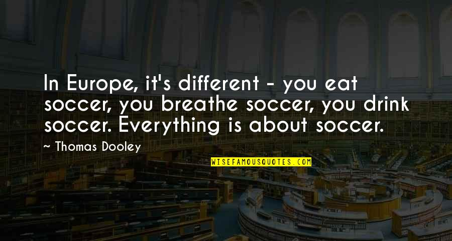 Famous Atheist Scientists Quotes By Thomas Dooley: In Europe, it's different - you eat soccer,