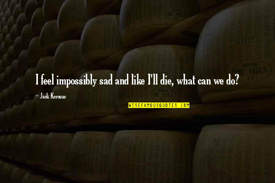 Famous Autobot Quotes By Jack Kerouac: I feel impossibly sad and like I'll die,