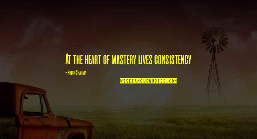 Famous Bad Decision Quotes By Robin Sharma: At the heart of mastery lives consistency