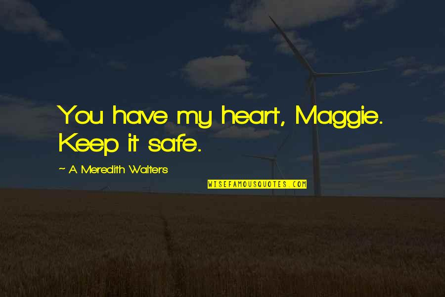 Famous Bad Guy Quotes By A Meredith Walters: You have my heart, Maggie. Keep it safe.