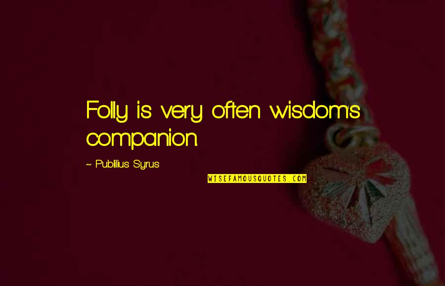 Famous Brenda Walsh Quotes By Publilius Syrus: Folly is very often wisdom's companion.