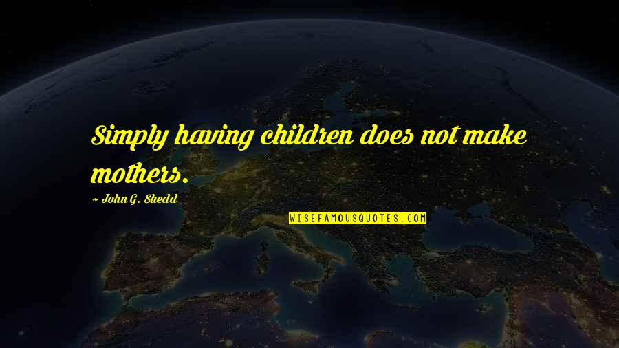 Famous Cambridge University Quotes By John G. Shedd: Simply having children does not make mothers.