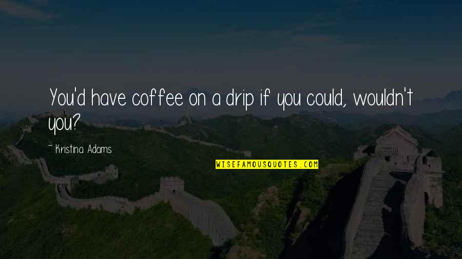 Famous Cambridge University Quotes By Kristina Adams: You'd have coffee on a drip if you