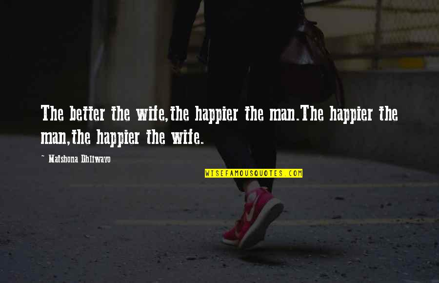 Famous Ceos Quotes By Matshona Dhliwayo: The better the wife,the happier the man.The happier