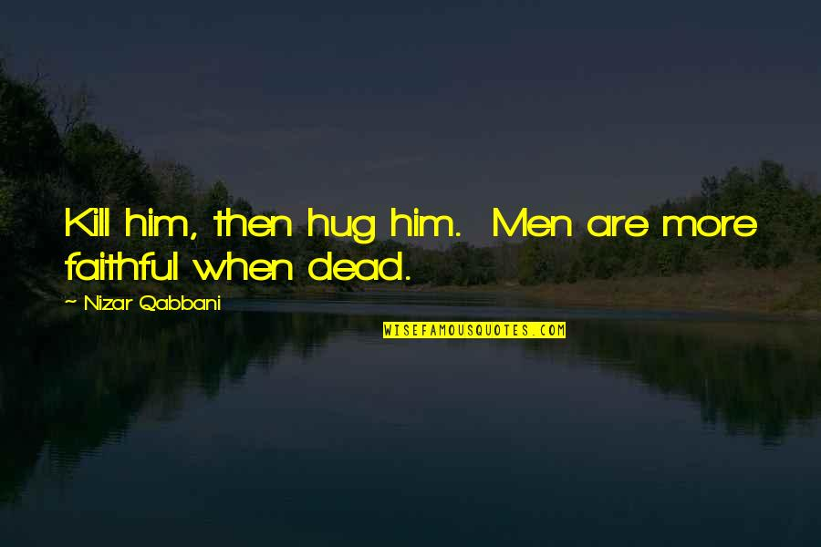 Famous Chucky Quotes By Nizar Qabbani: Kill him, then hug him. Men are more
