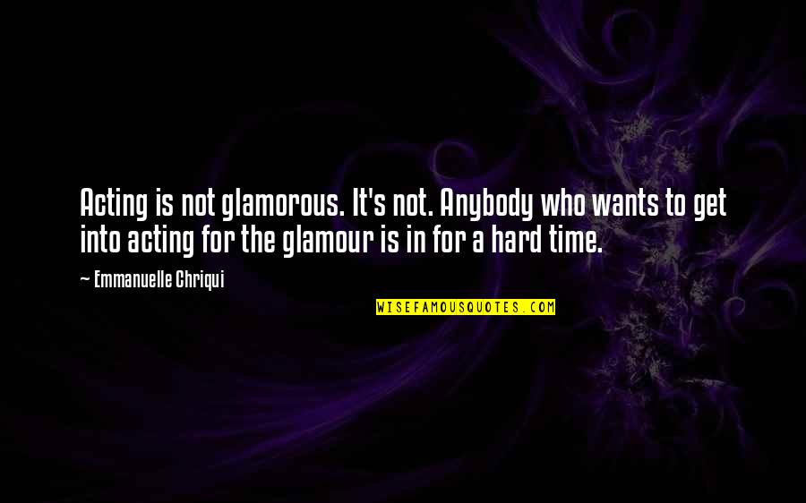 Famous Day Trading Quotes By Emmanuelle Chriqui: Acting is not glamorous. It's not. Anybody who