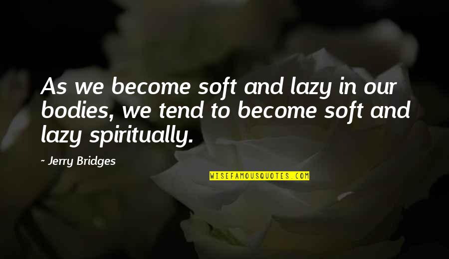 Famous Day Trading Quotes By Jerry Bridges: As we become soft and lazy in our