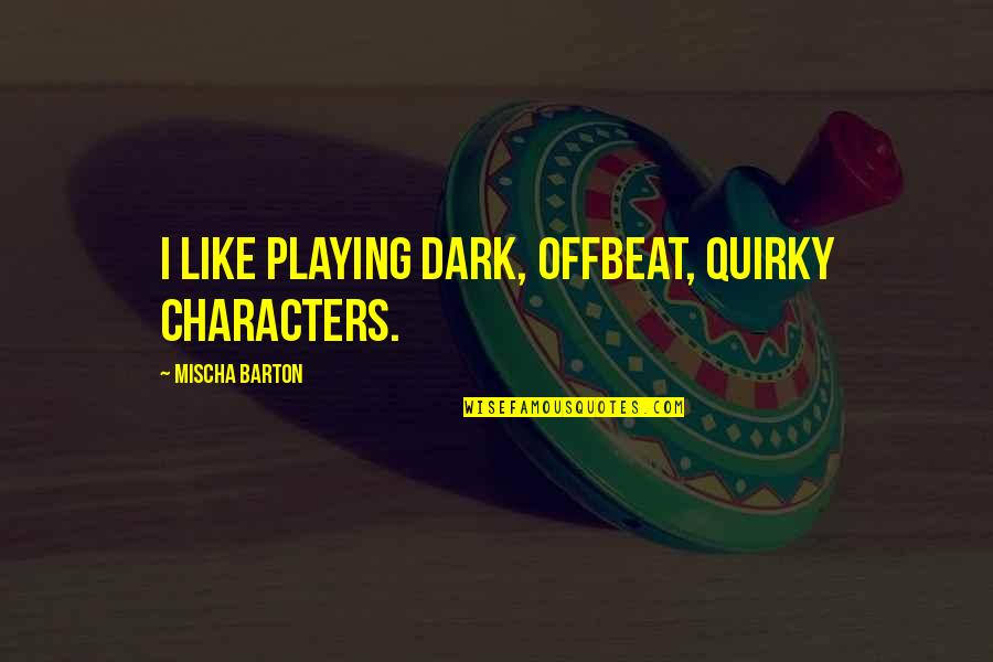 Famous Day Trading Quotes By Mischa Barton: I like playing dark, offbeat, quirky characters.