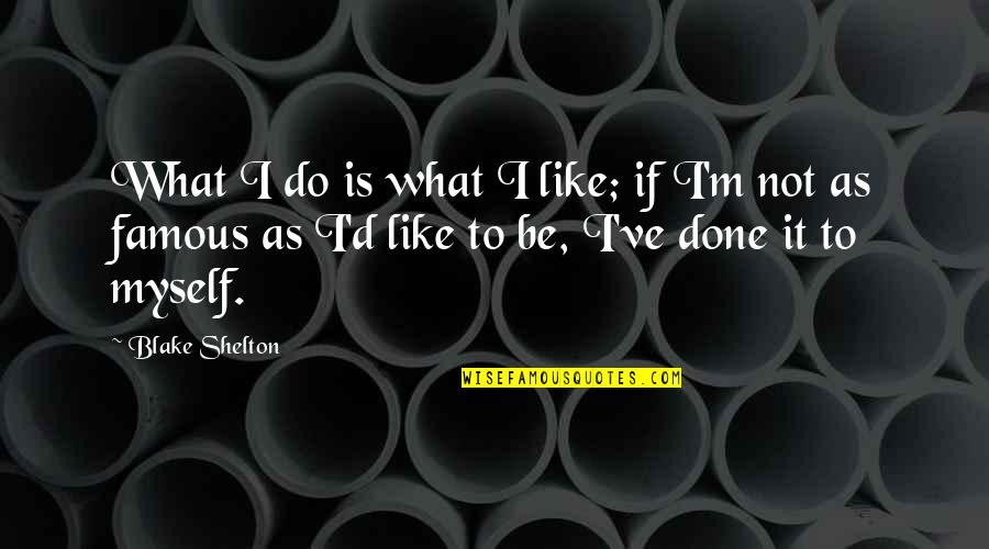 Famous D'day Quotes By Blake Shelton: What I do is what I like; if