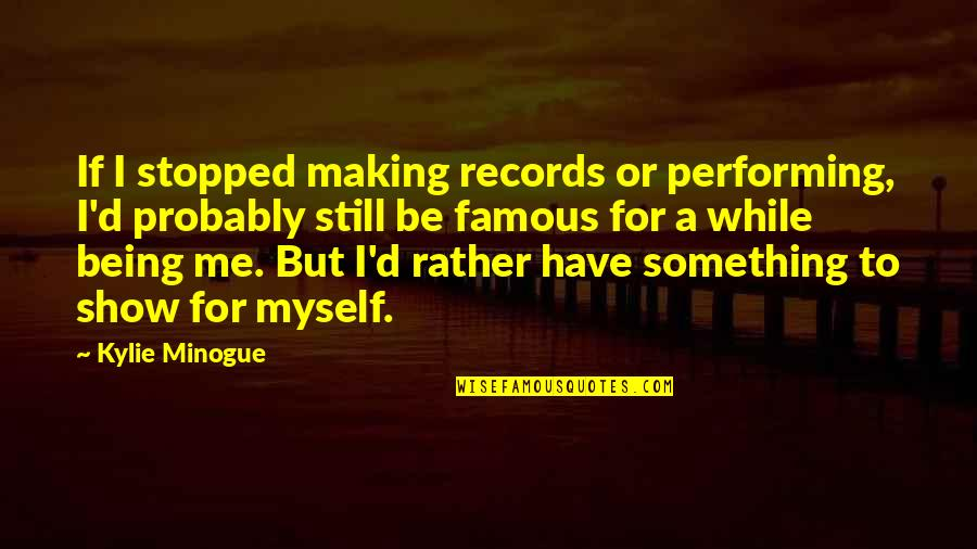 Famous D'day Quotes By Kylie Minogue: If I stopped making records or performing, I'd