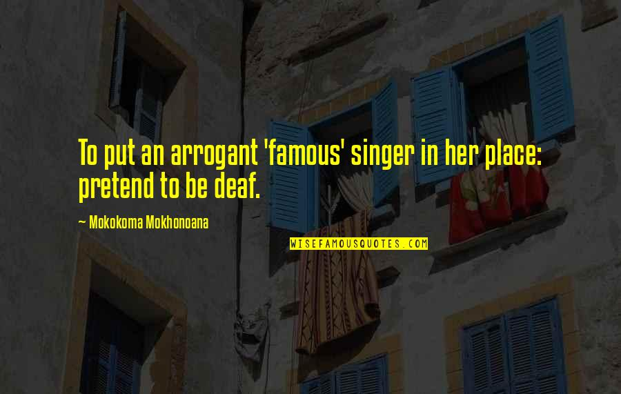 Famous Deaf Quotes By Mokokoma Mokhonoana: To put an arrogant 'famous' singer in her