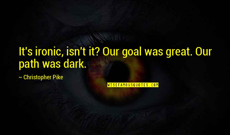Famous Detective Quotes By Christopher Pike: It's ironic, isn't it? Our goal was great.