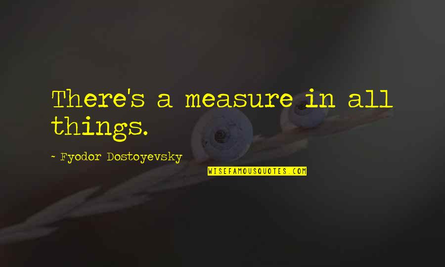 Famous Detective Quotes By Fyodor Dostoyevsky: There's a measure in all things.
