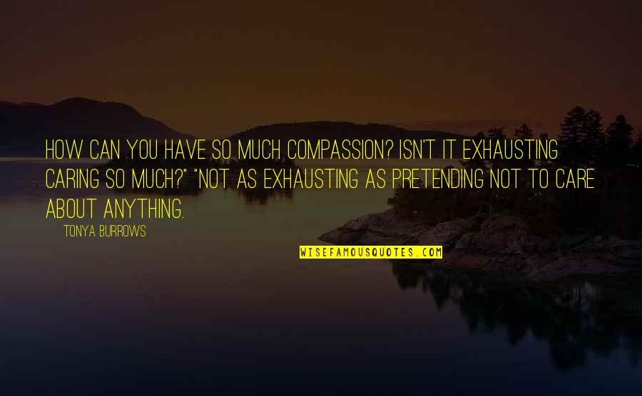 Famous Disasters Quotes By Tonya Burrows: How can you have so much compassion? Isn't