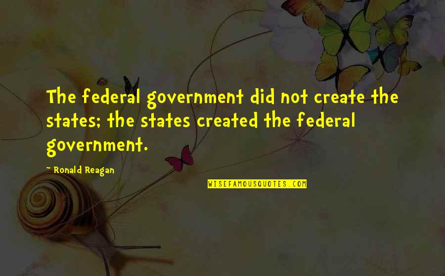 Famous Disco Stu Quotes By Ronald Reagan: The federal government did not create the states;