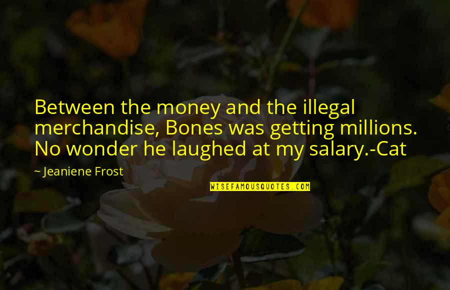Famous Dots Quotes By Jeaniene Frost: Between the money and the illegal merchandise, Bones