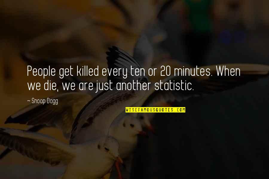 Famous Dots Quotes By Snoop Dogg: People get killed every ten or 20 minutes.