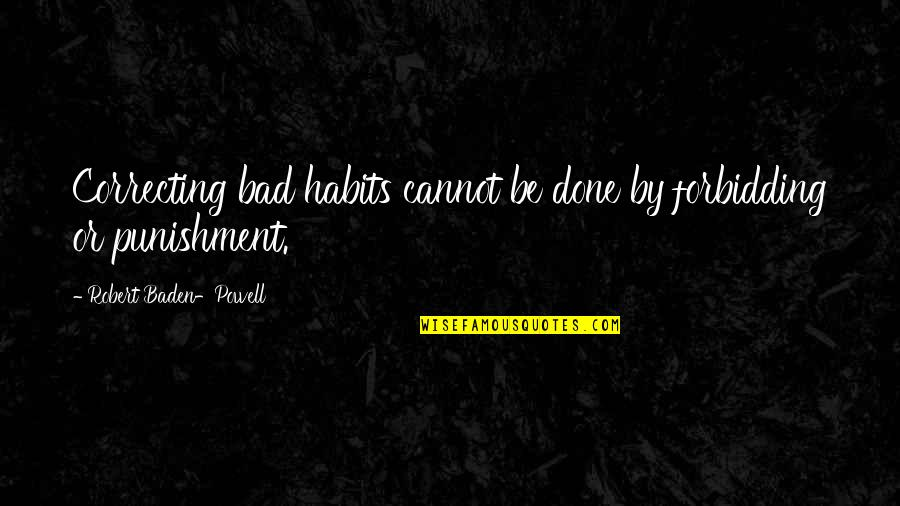 Famous Dusty Rhodes Quotes By Robert Baden-Powell: Correcting bad habits cannot be done by forbidding