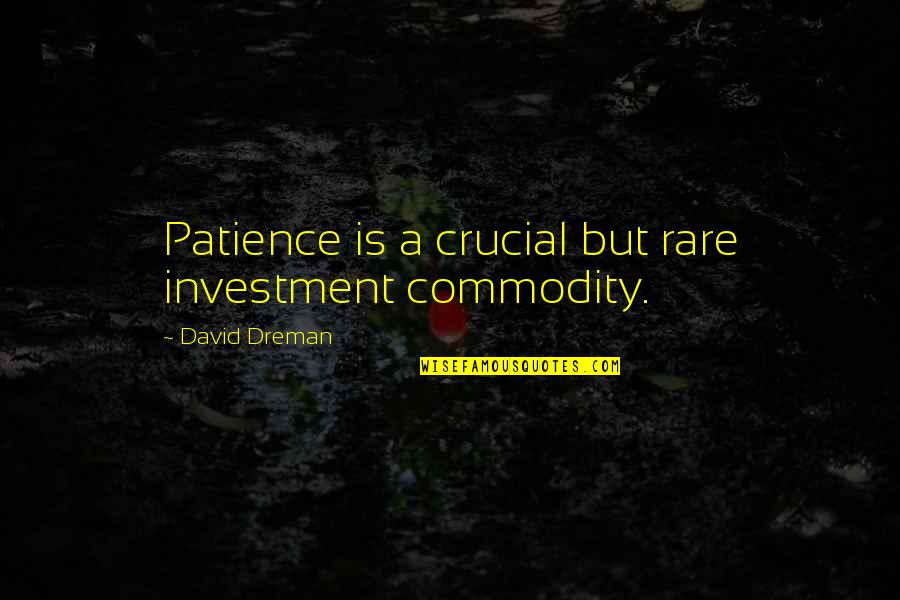 Famous Elitist Quotes By David Dreman: Patience is a crucial but rare investment commodity.