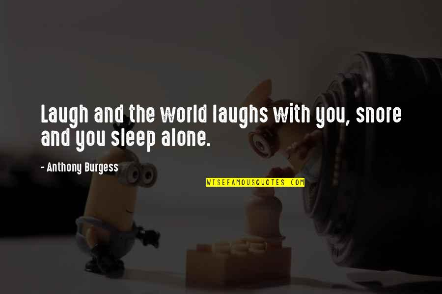 Famous Euphemism Quotes By Anthony Burgess: Laugh and the world laughs with you, snore