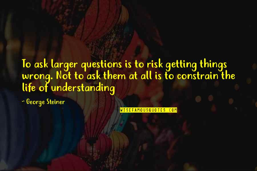 Famous Euphemism Quotes By George Steiner: To ask larger questions is to risk getting