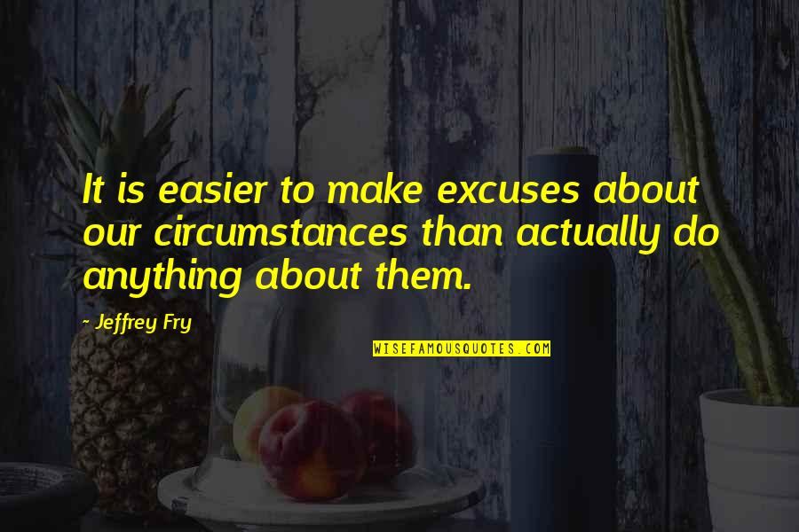 Famous Euphemism Quotes By Jeffrey Fry: It is easier to make excuses about our