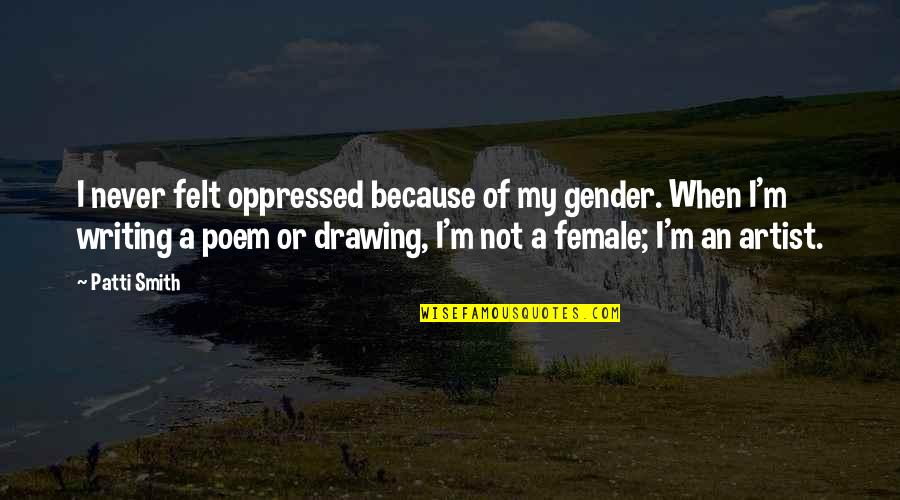Famous Filipino Authors Quotes By Patti Smith: I never felt oppressed because of my gender.