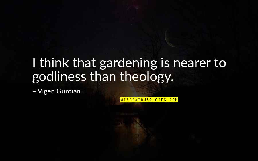 Famous Food Quotes By Vigen Guroian: I think that gardening is nearer to godliness
