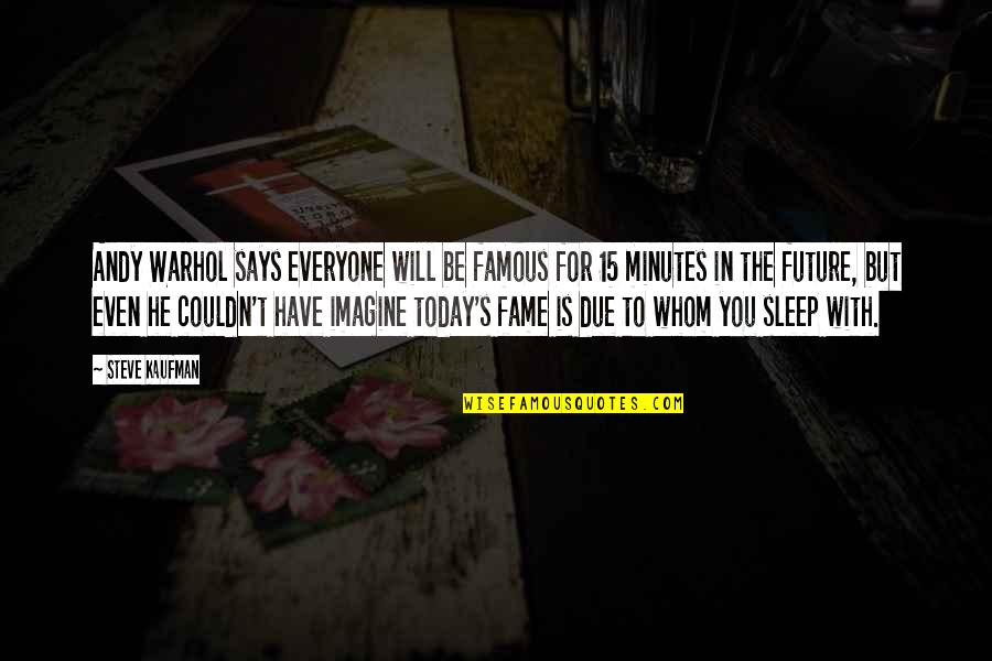Famous For 15 Minutes Quotes By Steve Kaufman: Andy Warhol says everyone will be famous for