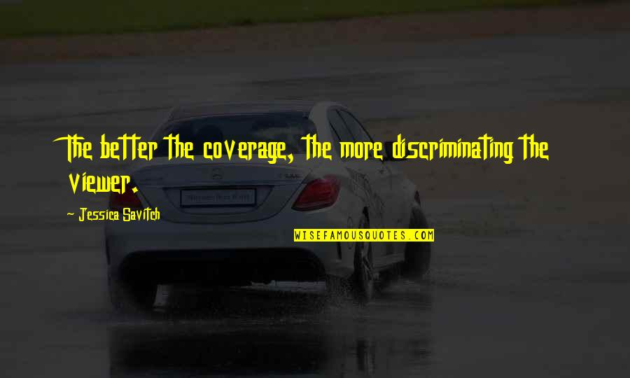 Famous Group Work Quotes By Jessica Savitch: The better the coverage, the more discriminating the
