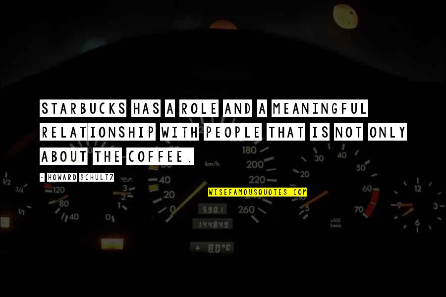 Famous Helen Prejean Quotes By Howard Schultz: Starbucks has a role and a meaningful relationship
