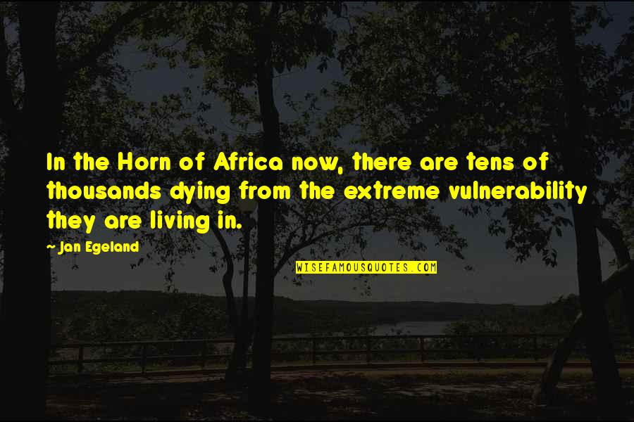 Famous Hermione Quotes By Jan Egeland: In the Horn of Africa now, there are