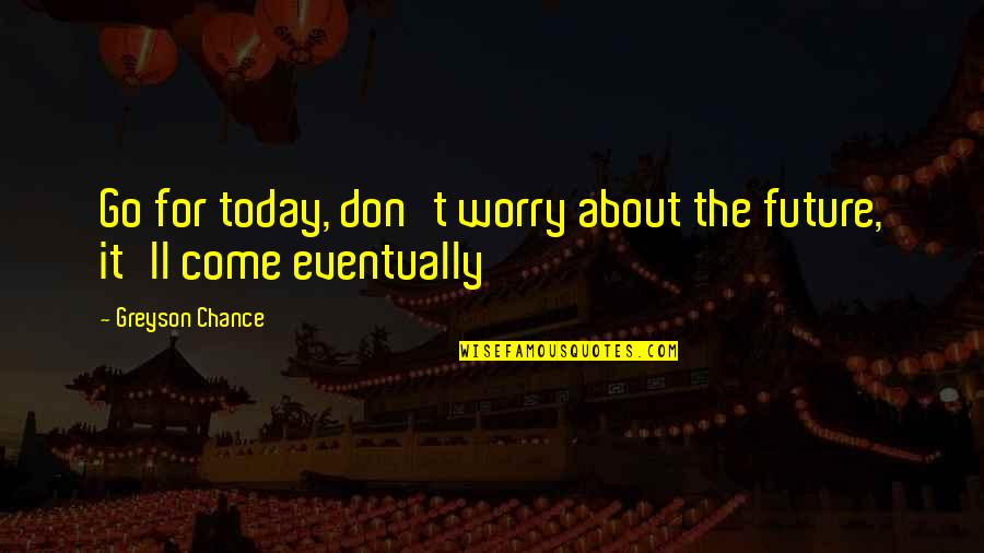 Famous Homeland Quotes By Greyson Chance: Go for today, don't worry about the future,