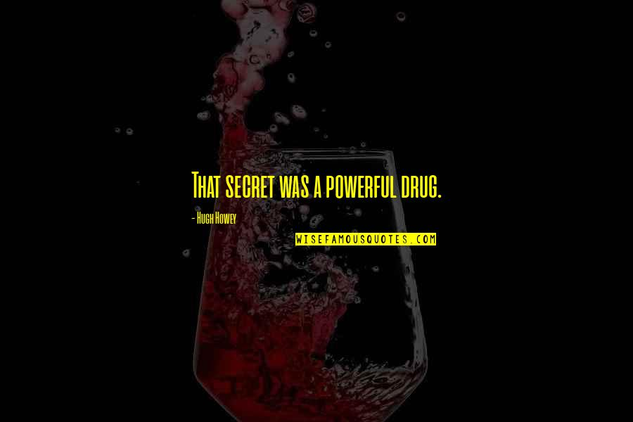 Famous Homeland Quotes By Hugh Howey: That secret was a powerful drug.