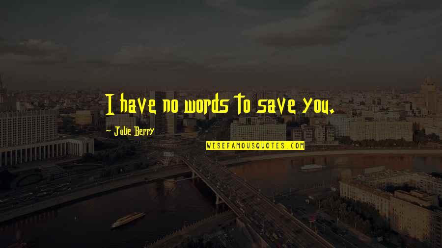 Famous Homeland Quotes By Julie Berry: I have no words to save you.