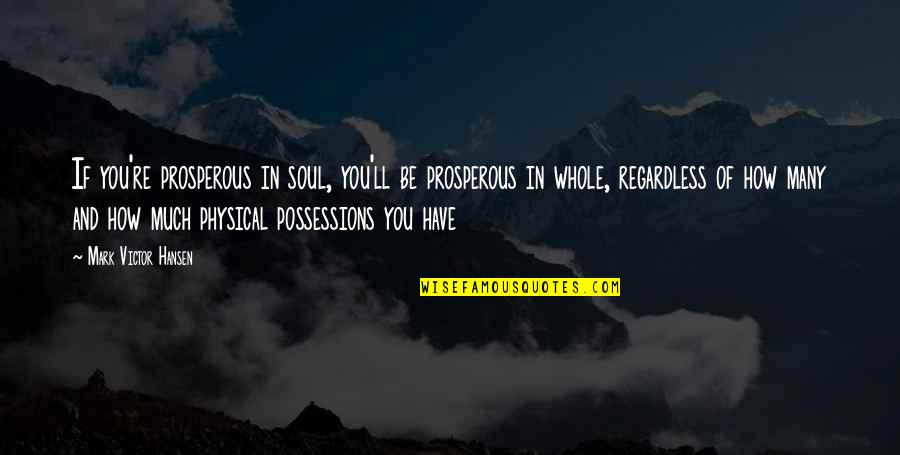 Famous Homeland Quotes By Mark Victor Hansen: If you're prosperous in soul, you'll be prosperous