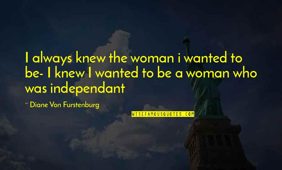 Famous Homely Quotes By Diane Von Furstenburg: I always knew the woman i wanted to